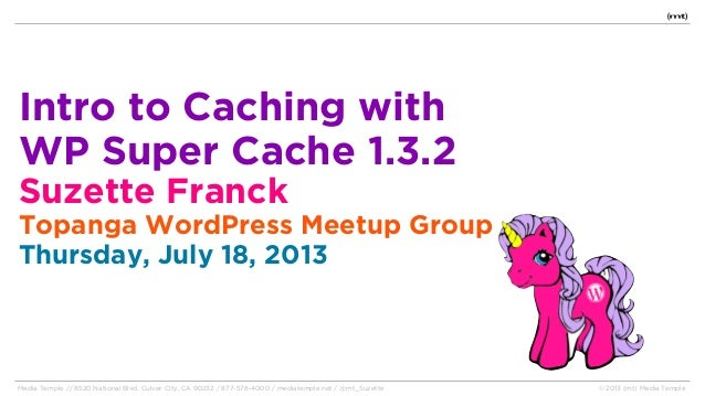 Intro to Caching with WP Super Cache 1.3.2 Suzette Franck Topanga WordPress Meetup Group Thursday, July 18, 2013 Media Tem...