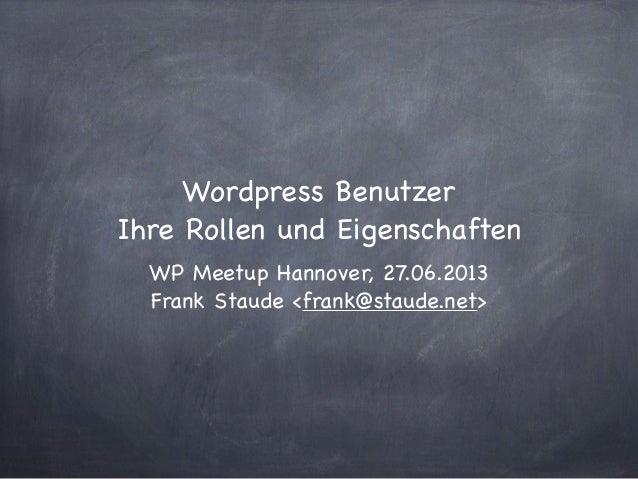 Wordpress BenutzerIhre Rollen und EigenschaftenWP Meetup Hannover, 27.06.2013Frank Staude <frank@staude.net>