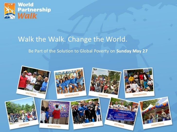 Walk the Walk. Change the World.   Be Part of the Solution to Global Poverty on Sunday May 27