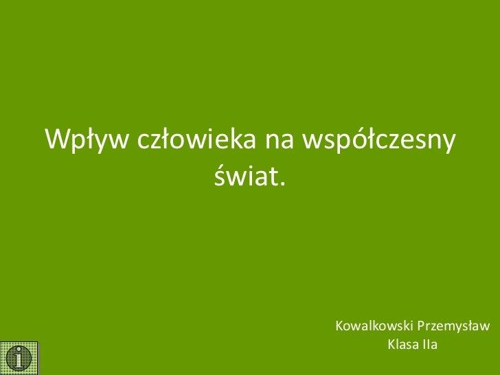Wpływ człowieka na współczesny            świat.                     Kowalkowski Przemysław                            Kla...