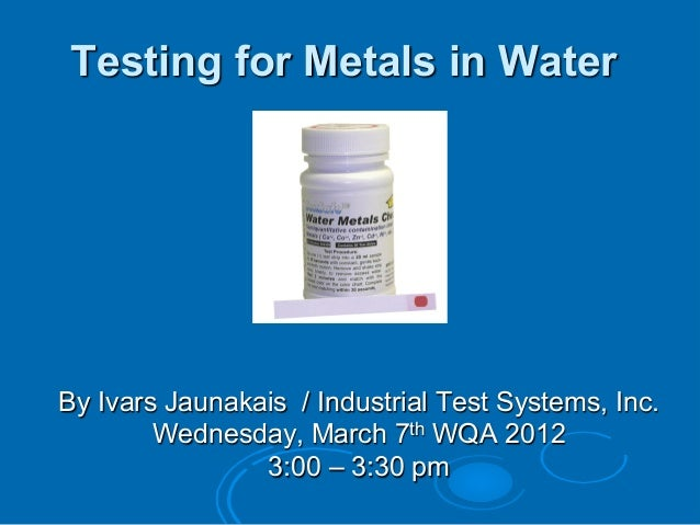 Testing for Metals in WaterBy Ivars Jaunakais / Industrial Test Systems, Inc.Wednesday, March 7th WQA 20123:00 – 3:30 pm