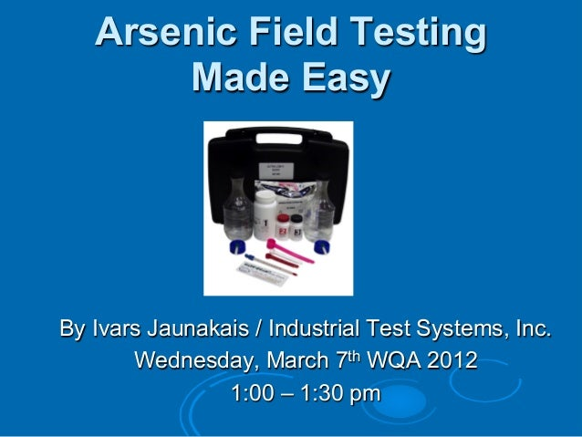 Arsenic Field TestingMade EasyBy Ivars Jaunakais / Industrial Test Systems, Inc.Wednesday, March 7th WQA 20121:00 – 1:30 pm