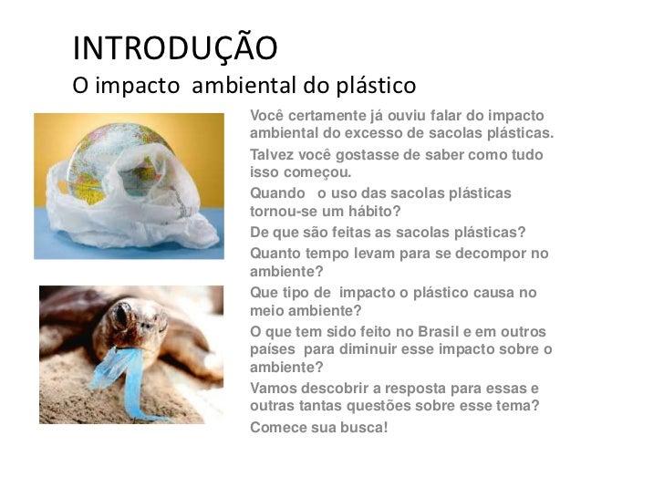 INTRODUÇÃOO impacto ambiental do plástico                Você certamente já ouviu falar do impacto                ambienta...