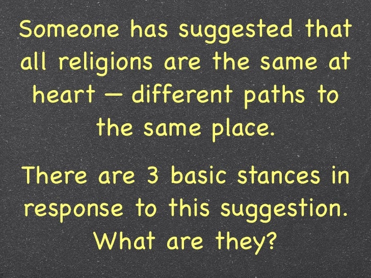 Someone has suggested thatall religions are the same at heart — different paths to        the same place.There are 3 basic...