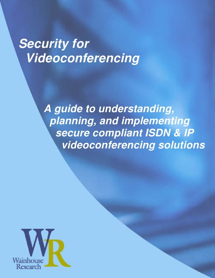 Security for  Videoconferencing      A guide to understanding,     planning, and implementing      secure compliant ISDN &...