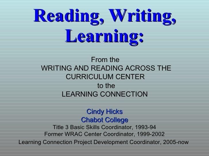 Reading, Writing, Learning: Cindy Hicks Chabot College Title 3 Basic Skills Coordinator, 1993-94 Former WRAC Center Coordi...