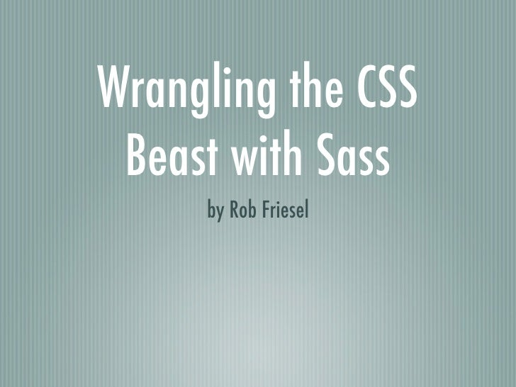 Wrangling the CSS Beast with Sass     by Rob Friesel
