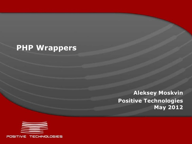 PHP Wrappers                    Aleksey Moskvin               Positive Technologies                           May 2012