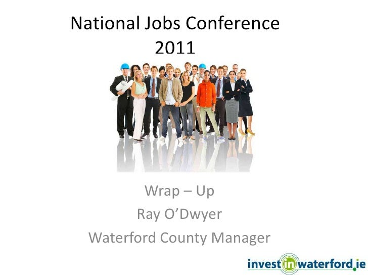 National Jobs Conference2011<br />Wrap – Up<br />Ray O'Dwyer<br />Waterford County Manager<br />