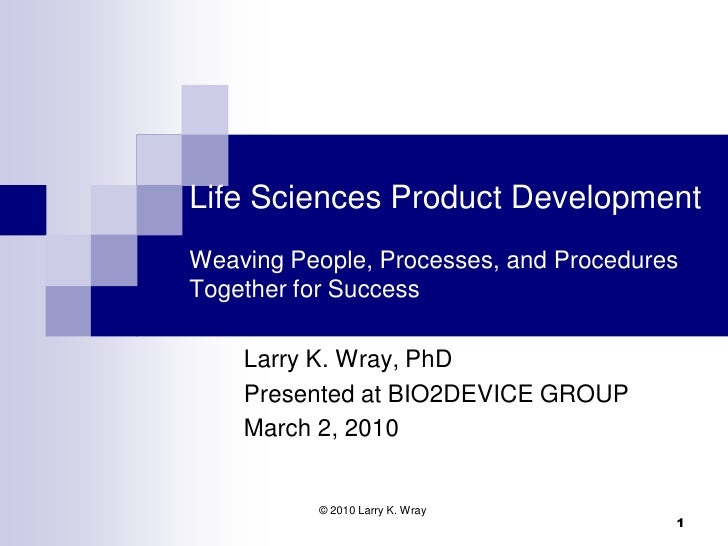 Life Sciences Product Development Weaving People, Processes, and Procedures Together for Success      Larry K. Wray, PhD  ...