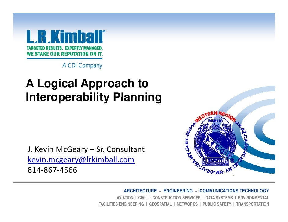 A Logical Approach toInteroperability PlanningJ.KevinMcGeary– Sr.Consultant               ykevin.mcgeary@lrkimball.co...