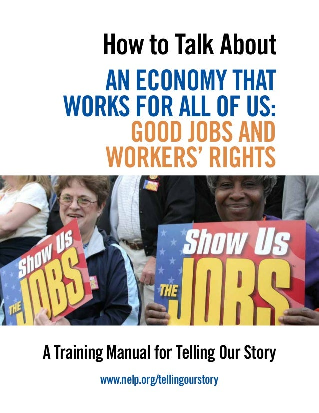 A Training Manual for Telling Our Story www.nelp.org/tellingourstory How to Talk About AN ECONOMY THAT WORKS FOR ALL OF US...