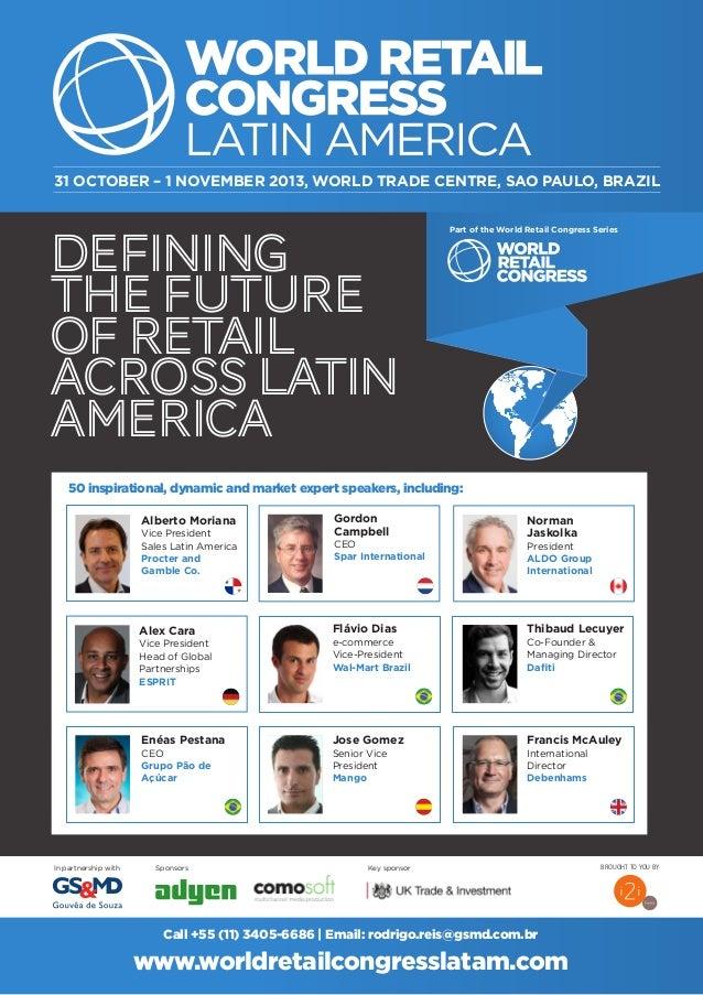 DEFINING THEFUTURE OFRETAIL ACROSSLATIN AMERICA In partnership with Sponsors 31 OCTOBER – 1 NOVEMBER 2013, WORLD TRADE CEN...