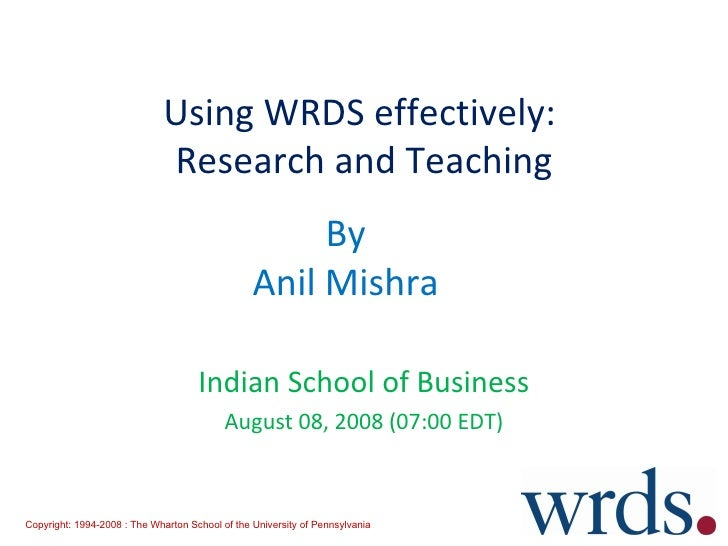 Using WRDS effectively:  Research and Teaching Indian School of Business August 08, 2008 (07:00 EDT) By Anil Mishra Copyri...
