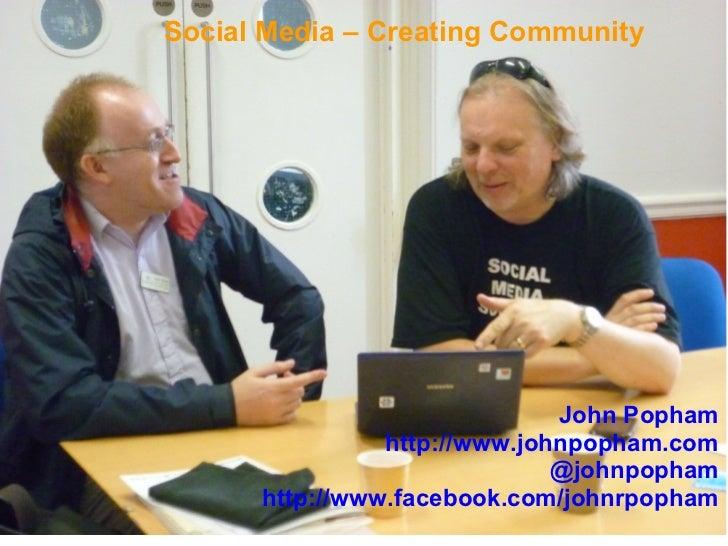 Social Media – Creating Community                              John Popham                http://www.johnpopham.com       ...