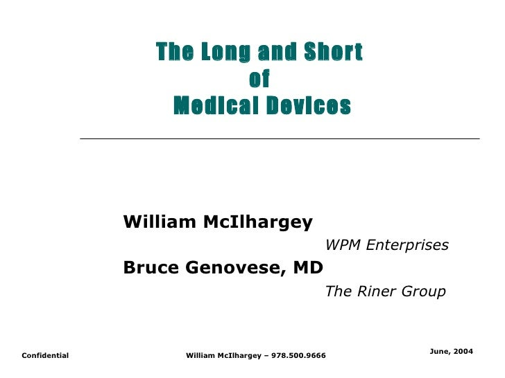 The Long and Short  of  Medical Devices William McIlhargey   WPM Enterprises Bruce Genovese, MD The Riner Group June, 2004