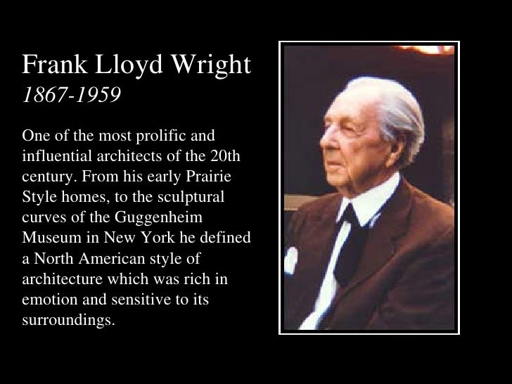 Frank Lloyd Wright 1867-1959 One of the most prolific and influential architects of the 20th century. From his early Prair...