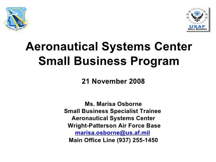 Aeronautical Systems Center Small Business Program 21 November 2008 Ms. Marisa Osborne Small Business Specialist Trainee  ...