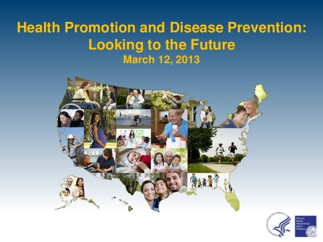 Health Promotion and Disease Prevention:          Looking to the Future              March 12, 2013