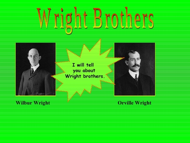 Wright Brothers Wilbur Wright   Orville Wright   I will tell  you about Wright brothers.