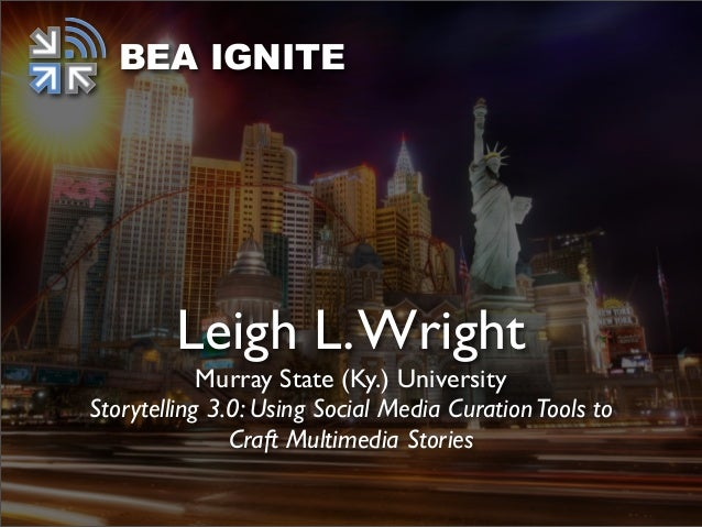 BEA IGNITE        Leigh L. Wright            Murray State (Ky.) UniversityStorytelling 3.0: Using Social Media Curation To...