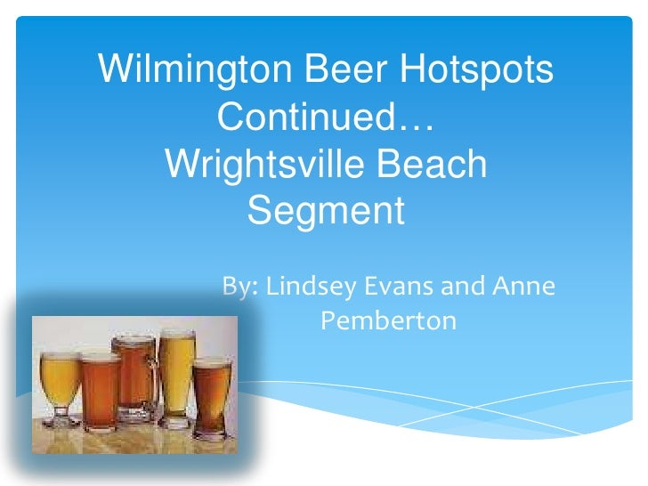 Wilmington Beer Hotspots      Continued…   Wrightsville Beach        Segment      By: Lindsey Evans and Anne              ...
