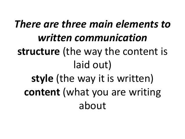 There are three main elements to written communication structure (the way the content is laid out) style (the way it is wr...