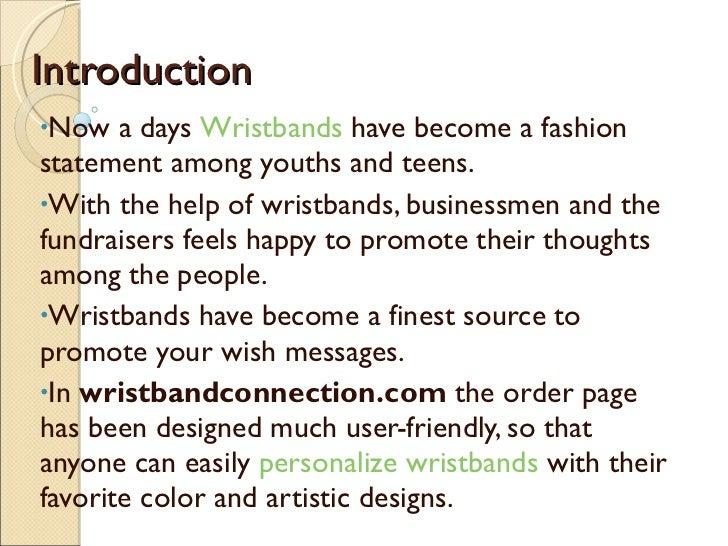 Introduction <ul><li>Now a days  Wristbands  have become a fashion statement among youths and teens. </li></ul><ul><li>Wit...