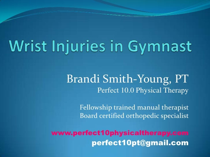 Wrist Injuries in Gymnast<br />Brandi Smith-Young, PT<br />Perfect 10.0 Physical Therapy<br />Fellowship trained manual th...