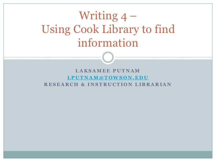 Writing 4 –Using Cook Library to find       information       LAKSAMEE PUTNAM     LPUTNAM@TOWSON.EDURESEARCH & INSTRUCTION...