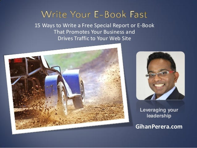 15 Ways to Write a Free Special Report or E-BookThat Promotes Your Business andDrives Traffic to Your Web SiteLeveraging y...