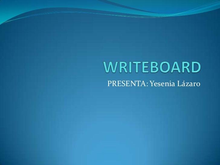 WRITEBOARD<br />PRESENTA: Yesenia Lázaro<br />
