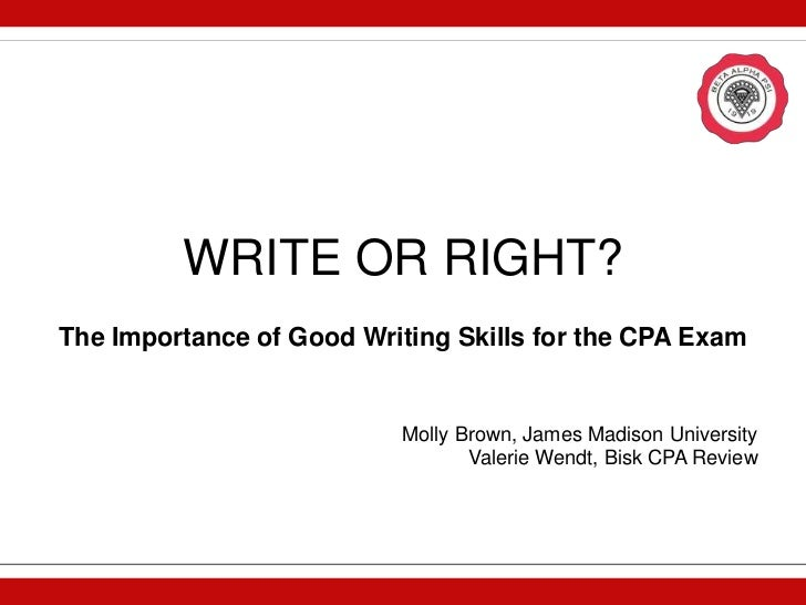 WRITE OR RIGHT?The Importance of Good Writing Skills for the CPA Exam                          Molly Brown, James Madison ...