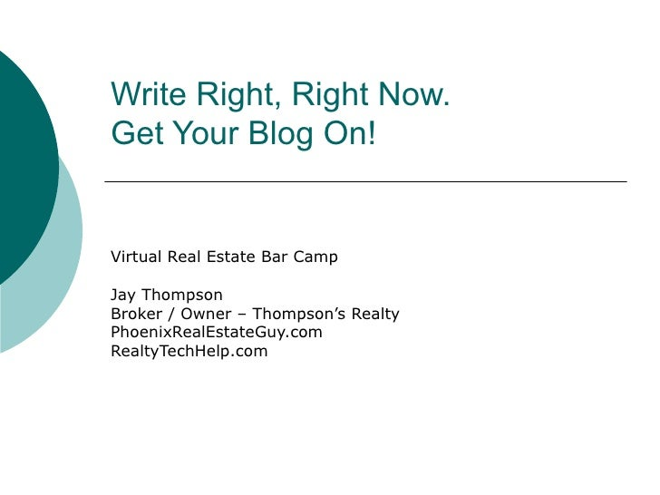 Write Right, Right Now.  Get Your Blog On! Virtual Real Estate Bar Camp Jay Thompson Broker / Owner – Thompson's Realty Ph...