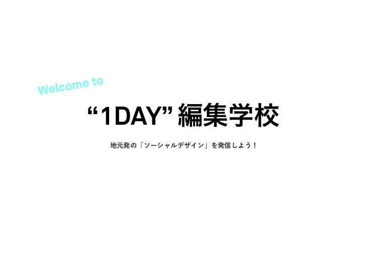 """Welc ome to        """"1DAY"""" 編集学校              地元発の「ソーシャルデザイン」を発信しよう!"""