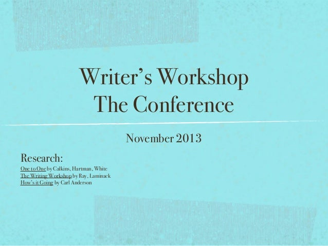 Writer's Workshop The Conference November 2013 Research: One to One by Calkins, Hartman, White The Writing Workshop by Ray...