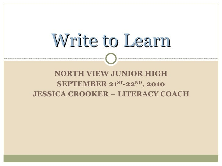NORTH VIEW JUNIOR HIGH SEPTEMBER 21 ST -22 ND , 2010 JESSICA CROOKER – LITERACY COACH Write to Learn
