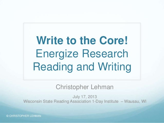 Write to the Core! Energize Research Reading and Writing Christopher Lehman July 17, 2013 Wisconsin State Reading Associat...