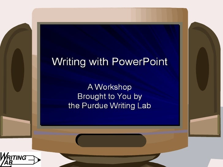 Writing with PowerPoint: A Workshop Brought to You by the Purdue Writing Lab