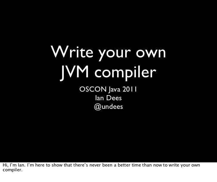 Write your own                       JVM compiler                                    OSCON Java 2011                      ...