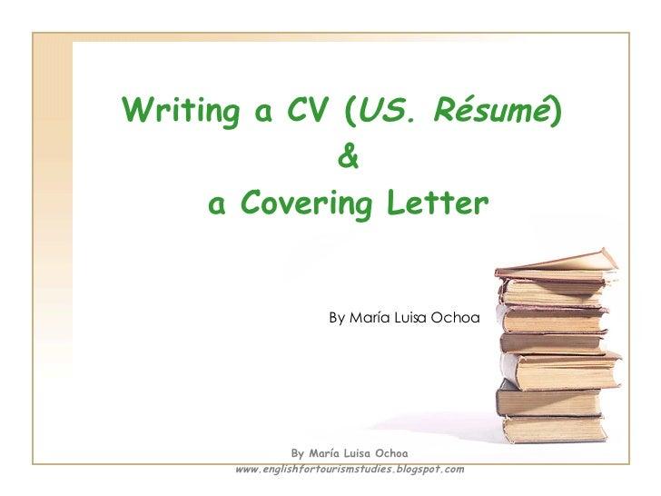 Writing a CV ( US. Résumé )  & a Covering Letter By María Luisa Ochoa By María Luisa Ochoa www.englishfortourismstudies.bl...