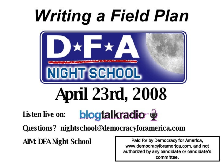 Writing a Field Plan April 23rd, 2008 Listen live on:  Questions?  [email_address] AIM: DFA Night School   Paid for by Dem...