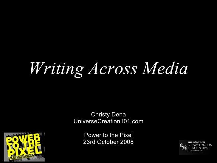 Writing Across Media Christy Dena UniverseCreation101.com Power to the Pixel 23rd October 2008
