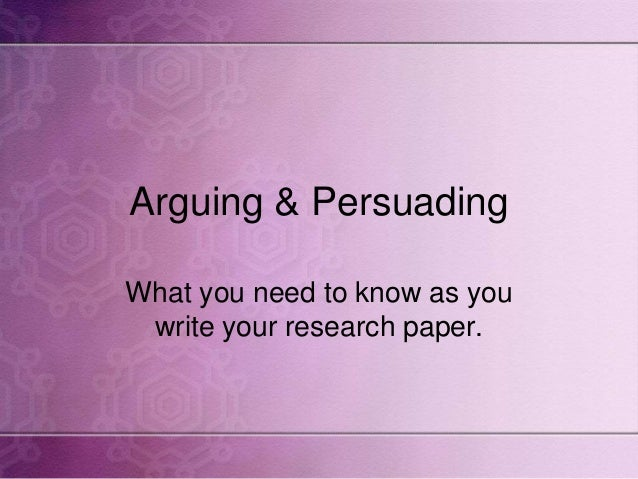 Arguing & Persuading What you need to know as you write your research paper.