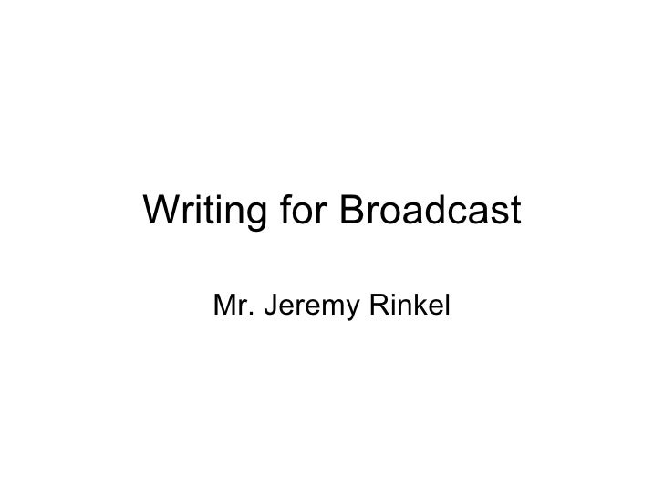 Writing for Broadcast Mr. Jeremy Rinkel
