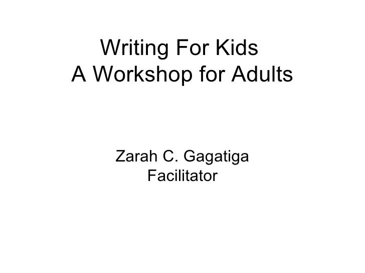 Writing For Kids  A Workshop for Adults Zarah C. Gagatiga Facilitator