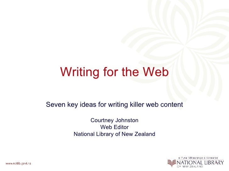 Writing for the Web Seven key ideas for writing killer web content Courtney Johnston Web Editor National Library of New Ze...