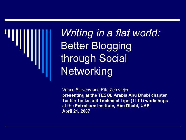 Writing in a flat world:   Better Blogging  through Social Networking Vance Stevens and Rita Zeinstejer presenting at the ...
