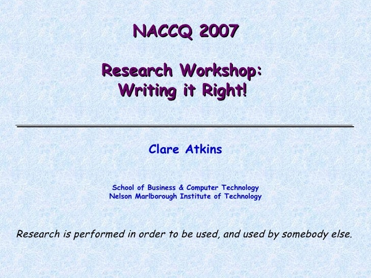 NACCQ 2007 Research Workshop:  Writing it Right!  Clare Atkins School of Business & Computer Technology Nelson Marlborough...