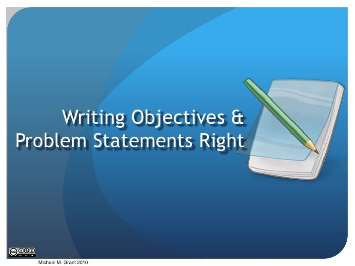 Writing Objectives & Problem Statements Right<br />Michael M. Grant 2010<br />